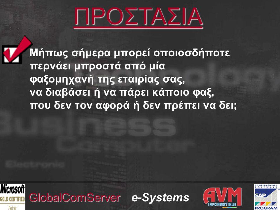 e-SystemsGlobalComServer ΑΣΦΑΛΕΙΑ & ΔΙΑΘΕΣΙΜΟΤΗΤΑ ΕΞΩΤΕΡΙΚΗ ΑΣΦΑΛΕΙΑ •Απενεργοποιείται η λειτουργία modem των fax modems (προστασία software) •Οι fax cards δεν υποστηρίζουν λειτουργία modem (προστασία hardware) •Aδύνατον να εισέλθει κάποιος στο σύστημά μας, μέσω των γραμμών fax ΕΣΩΤΕΡΙΚΗ ΑΣΦΑΛΕΙΑ •Ολα τα αποστελλόμενα και εισερχόμενα φαξ καταγράφονται και φυλάσσονται στον fax server, όπου αρχειοθετούνται μόνιμα •Δεν μπορούν να διαγραφούν ή να αλλοιωθούν από τους Χρήστες •Παρέχεται δυνατότητα ελέγχου (audit) των εισερχομένων και εξερχομένων φαξ, με πολλαπλά κριτήρια έρευνας και ανάσυρσης •Τα εισερχόμενα φαξ δρομολογούνται αυτόματα κατευθείαν στους Παραλήπτες τους και έτσι δεν μπορούν να αναγνωστούν από τρίτους ΑΔΙΑΛΕΙΠΤΗ ΔΙΑΘΕΣΙΜΟΤΗΤΑ •Υψηλή διαθεσιμότητα, λόγω της στρατηγικής του σημασίας για την εταιρία •Δυνατότητα λειτουργίας Clustering (προηγμένη τεχνολογία αναπλήρωσης) •Alert notification μέσω e-mail, εκτυπωτή, δικτύου, κινητού τηλεφώνου (SMS)