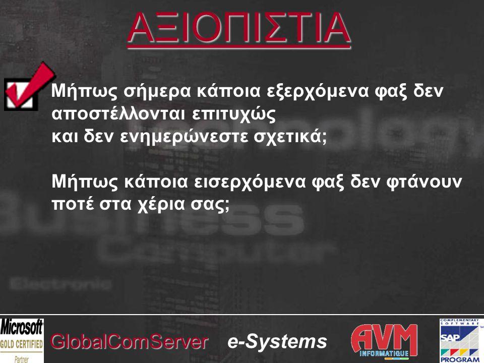 e-SystemsGlobalComServer ΠΑΡΕΧΟΜΕΝΕΣ ΥΠΗΡΕΣΙΕΣ •Σημαντική έκπτωση στο προσφερόμενο σύστημα •Eγκατάσταση του συστήματος •Eκπαίδευση στην διαχείρηση και χρήση του συστήματος •Δωρεάν δοκιμαστική περίοδο, μετά από την πλήρη εγκατάσταση του συστήματος, προκειμένου να διαπιστωθεί στην πράξη η λειτουργικότητα και η αποτελεσματικότητά του •Δυνατότητα προετοιμασίας παραστατικών / λιστών SAP R/3, ώστε να αποστέλλονται μέσω fax •Προαιρετική σύμβαση συντήρησης, που παρέχει δωρεάν αποστολή νέων εκδόσεων, δωρεάν πρόσβαση σε υπηρεσίες τεχνικής υποστήριξης, δωρεάν άμεση αντικατάσταση fax modems / cards.