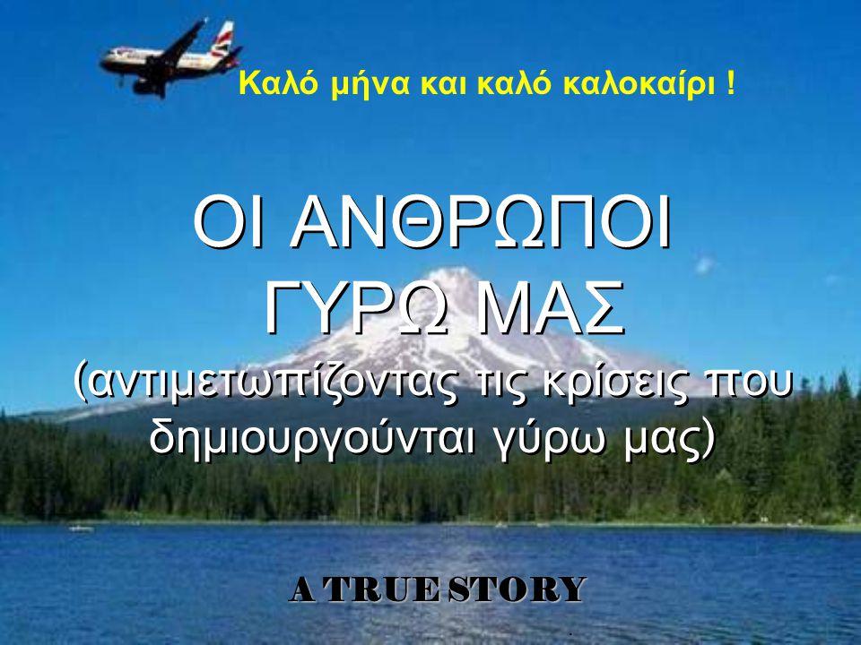 . A TRUE STORY ΟΙ ΑΝΘΡΩΠΟΙ ΓΥΡΩ ΜΑΣ ( αντιμετω π ίζοντας τις κρίσεις π ου δημιουργούνται γύρω μας ) ΟΙ ΑΝΘΡΩΠΟΙ ΓΥΡΩ ΜΑΣ ( αντιμετω π ίζοντας τις κρίσεις π ου δημιουργούνται γύρω μας ) Καλό μήνα και καλό καλοκαίρι !