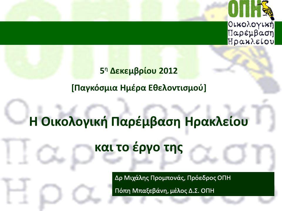 5 η Δεκεμβρίου 2012 [Παγκόσμια Ημέρα Εθελοντισμού] Η Οικολογική Παρέμβαση Ηρακλείου και το έργο της Δρ Μιχάλης Προμπονάς, Πρόεδρος ΟΠΗ Πόπη Μπαξεβάνη, μέλος Δ.Σ.