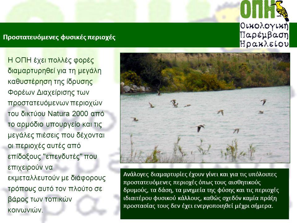 Προστατευόμενες φυσικές περιοχές Η ΟΠΗ έχει πολλές φορές διαμαρτυρηθεί για τη μεγάλη καθυστέρηση της ίδρυσης Φορέων Διαχείρισης των προστατευόμενων περιοχών του δικτύου Natura 2000 από το αρμόδιο υπουργείο και τις μεγάλες πιέσεις που δέχονται οι περιοχές αυτές από επίδοξους επενδυτές που επιχειρούν να εκμεταλλευτούν με διάφορους τρόπους αυτό τον πλούτο σε βάρος των τοπικών κοινωνιών.