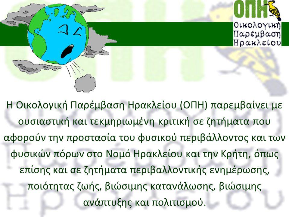 Η Οικολογική Παρέμβαση Ηρακλείου (ΟΠΗ) παρεμβαίνει με ουσιαστική και τεκμηριωμένη κριτική σε ζητήματα που αφορούν την προστασία του φυσικού περιβάλλοντος και των φυσικών πόρων στο Νομό Ηρακλείου και την Κρήτη, όπως επίσης και σε ζητήματα περιβαλλοντικής ενημέρωσης, ποιότητας ζωής, βιώσιμης κατανάλωσης, βιώσιμης ανάπτυξης και πολιτισμού.