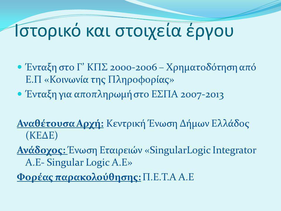 Ιστορικό και στοιχεία έργου  Ένταξη στο Γ' ΚΠΣ 2000-2006 – Χρηματοδότηση από Ε.Π «Κοινωνία της Πληροφορίας»  Ένταξη για αποπληρωμή στο ΕΣΠΑ 2007-2013 Αναθέτουσα Αρχή: Κεντρική Ένωση Δήμων Ελλάδος (ΚΕΔΕ) Ανάδοχος: Ένωση Εταιρειών «SingularLogic Integrator A.E- Singular Logic A.E» Φορέας παρακολούθησης: Π.Ε.Τ.Α Α.Ε