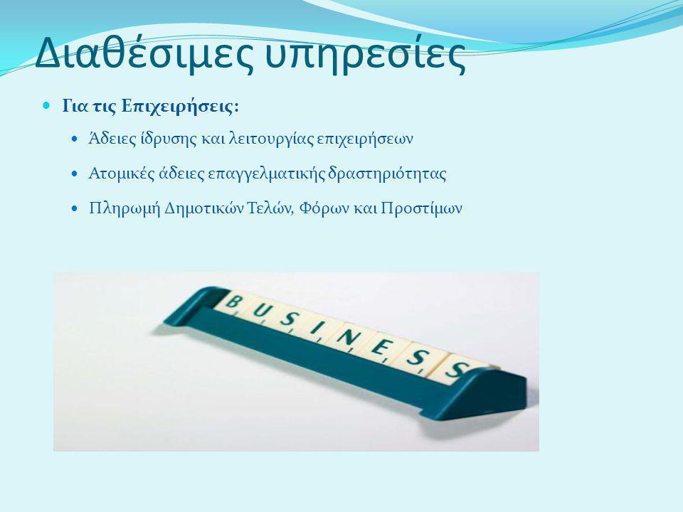 Διαθέσιμες υπηρεσίες  Για τις Επιχειρήσεις:  Άδειες ίδρυσης και λειτουργίας επιχειρήσεων  Ατομικές άδειες επαγγελματικής δραστηριότητας  Πληρωμή Δημοτικών Τελών, Φόρων και Προστίμων