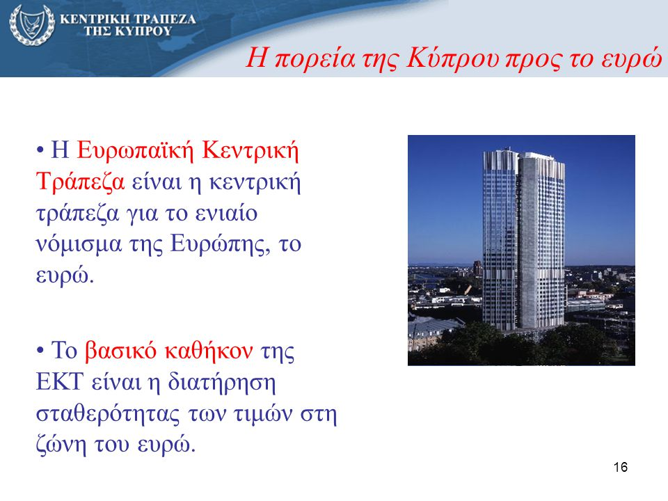 16 • Η Ευρωπαϊκή Κεντρική Τράπεζα είναι η κεντρική τράπεζα για το ενιαίο νόμισμα της Ευρώπης, το ευρώ. • Το βασικό καθήκον της ΕΚΤ είναι η διατήρηση σ