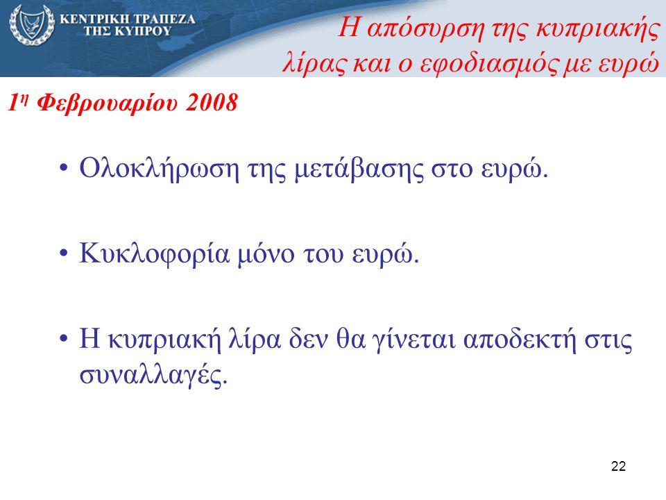 22 •Ολοκλήρωση της μετάβασης στο ευρώ. •Κυκλοφορία μόνο του ευρώ. •Η κυπριακή λίρα δεν θα γίνεται αποδεκτή στις συναλλαγές. 1 η Φεβρουαρίου 2008 Η από