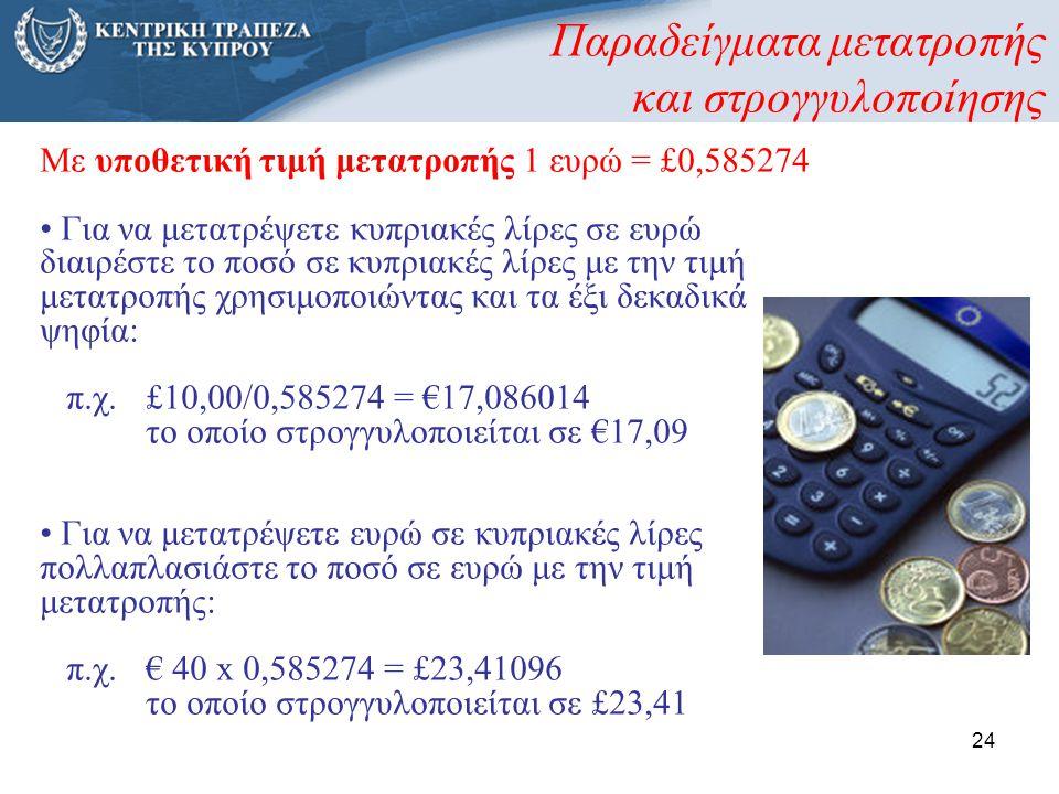 24 Παραδείγματα μετατροπής και στρογγυλοποίησης Με υποθετική τιμή μετατροπής 1 ευρώ = £0,585274 • Για να μετατρέψετε κυπριακές λίρες σε ευρώ διαιρέστε