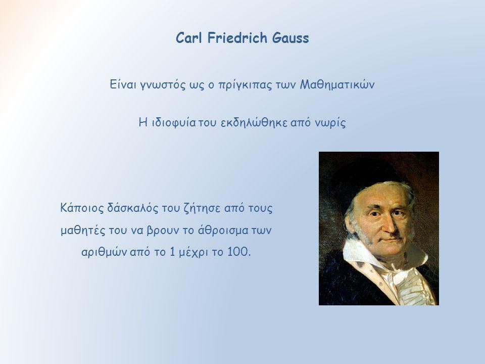Carl Friedrich Gauss Είναι γνωστός ως ο πρίγκιπας των Μαθηματικών Κάποιος δάσκαλός του ζήτησε από τους μαθητές του να βρουν το άθροισμα των αριθμών απ