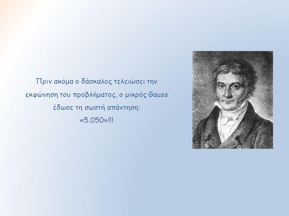 Πριν ακόμα ο δάσκαλος τελειώσει την εκφώνηση του προβλήματος, ο μικρός Gauss έδωσε τη σωστή απάντηση: «5.050»!!!