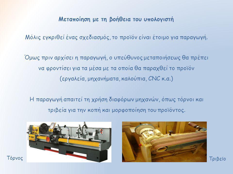 Μεταποίηση με τη βοήθεια του υπολογιστή Μόλις εγκριθεί ένας σχεδιασμός, το προϊόν είναι έτοιμο για παραγωγή. Όμως πριν αρχίσει η παραγωγή, ο υπεύθυνος