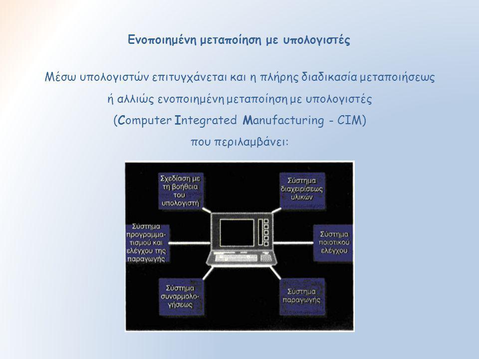 Ενοποιημένη μεταποίηση με υπολογιστές Μέσω υπολογιστών επιτυγχάνεται και η πλήρης διαδικασία μεταποιήσεως ή αλλιώς ενοποιημένη μεταποίηση με υπολογιστ