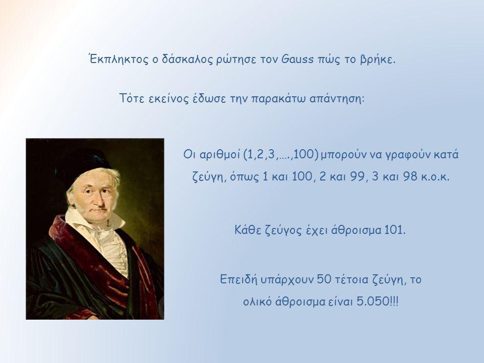 Έκπληκτος ο δάσκαλος ρώτησε τον Gauss πώς το βρήκε. Οι αριθμοί (1,2,3,….,100) μπορούν να γραφούν κατά ζεύγη, όπως 1 και 100, 2 και 99, 3 και 98 κ.ο.κ.