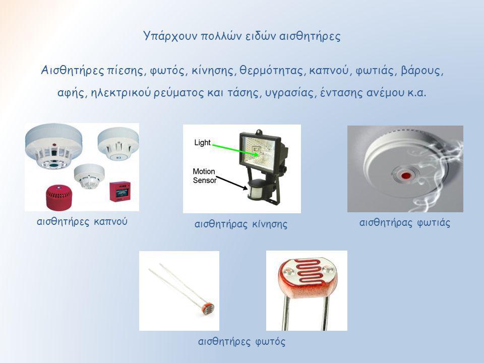Υπάρχουν πολλών ειδών αισθητήρες Αισθητήρες πίεσης, φωτός, κίνησης, θερμότητας, καπνού, φωτιάς, βάρους, αφής, ηλεκτρικού ρεύματος και τάσης, υγρασίας,