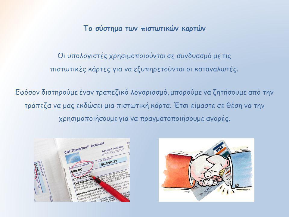 Το σύστημα των πιστωτικών καρτών Οι υπολογιστές χρησιμοποιούνται σε συνδυασμό με τις πιστωτικές κάρτες για να εξυπηρετούνται οι καταναλωτές. Εφόσον δι
