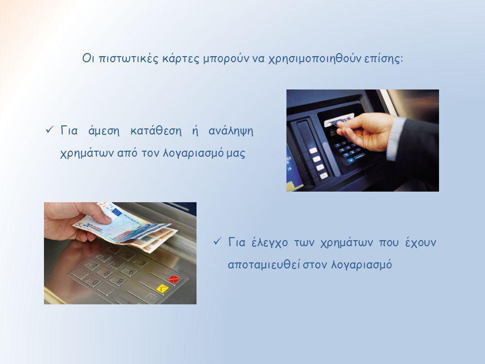 Οι πιστωτικές κάρτες μπορούν να χρησιμοποιηθούν επίσης:  Για άμεση κατάθεση ή ανάληψη χρημάτων από τον λογαριασμό μας  Για έλεγχο των χρημάτων που έ
