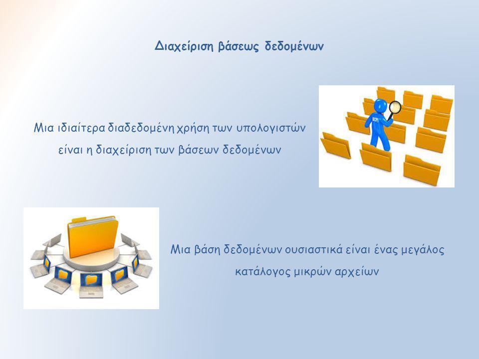Διαχείριση βάσεως δεδομένων Μια ιδιαίτερα διαδεδομένη χρήση των υπολογιστών είναι η διαχείριση των βάσεων δεδομένων Μια βάση δεδομένων ουσιαστικά είνα