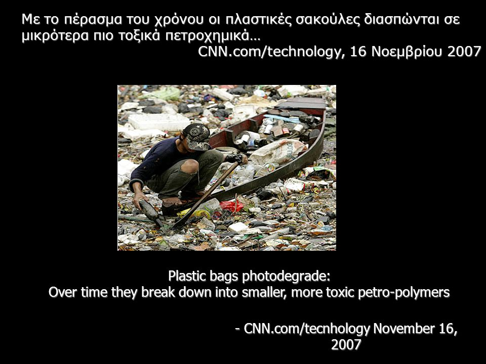 Plastic bags photodegrade: Over time they break down into smaller, more toxic petro-polymers - CNN.com/tecnhology November 16, 2007 Με το πέρασμα του