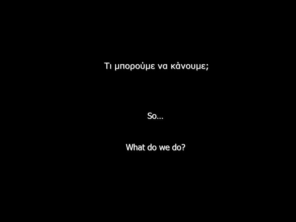 So… What do we do? Τι μπορούμε να κάνουμε;