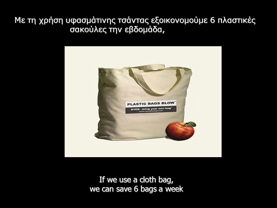 If we use a cloth bag, we can save 6 bags a week Με τη χρήση υφασμάτινης τσάντας εξοικονομούμε 6 πλαστικές σακούλες την εβδομάδα,