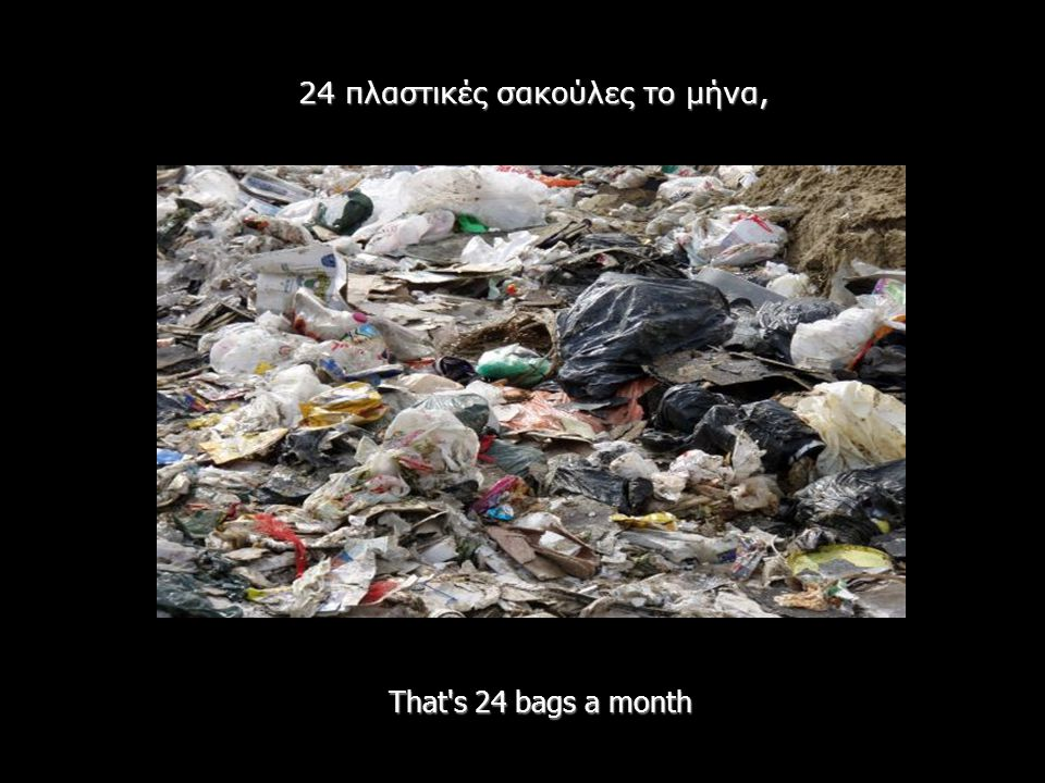 That's 24 bags a month 24 πλαστικές σακούλες το μήνα,