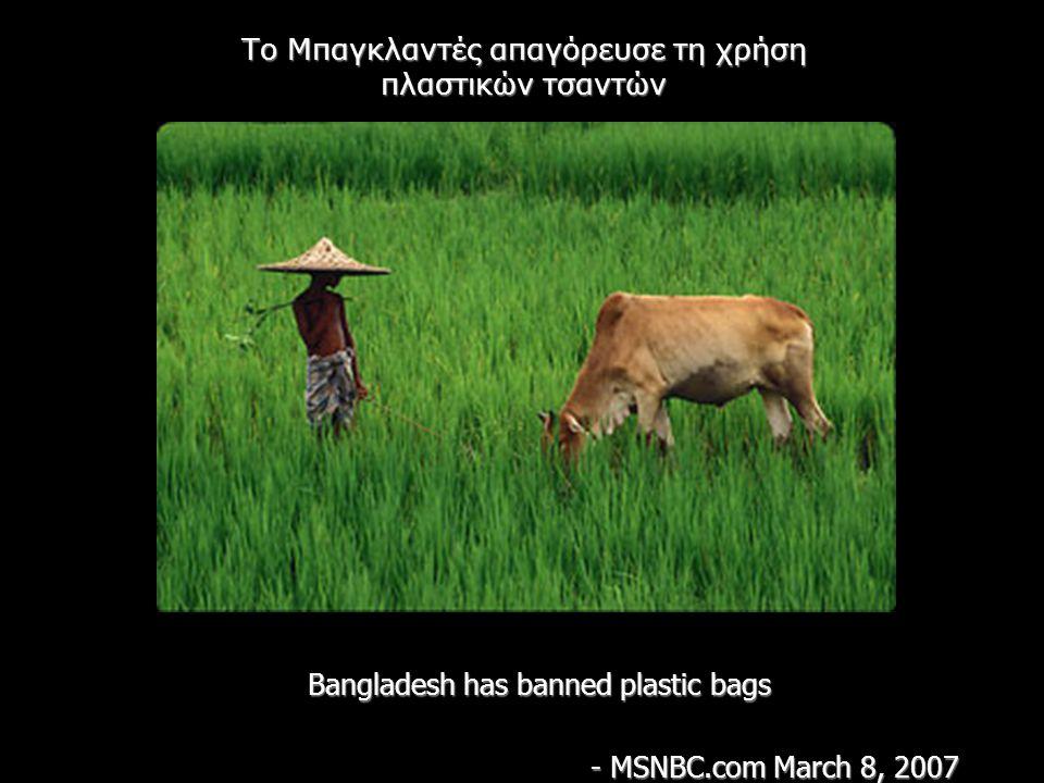Bangladesh has banned plastic bags - MSNBC.com March 8, 2007 Το Μπαγκλαντές απαγόρευσε τη χρήση πλαστικών τσαντών