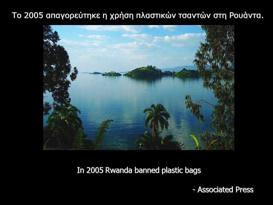In 2005 Rwanda banned plastic bags - Associated Press Το 2005 απαγορεύτηκε η χρήση πλαστικών τσαντών στη Ρουάντα.
