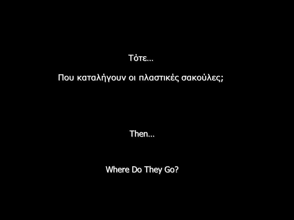 Then… Where Do They Go? Τότε… Που καταλήγουν οι πλαστικές σακούλες;