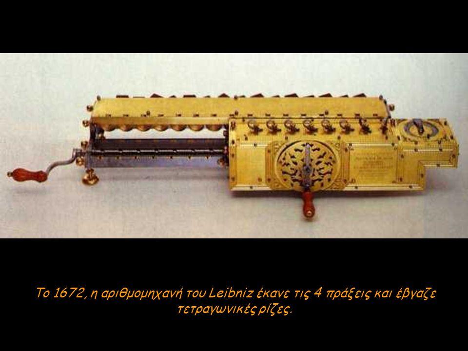 Το 1672, η αριθμομηχανή του Leibniz έκανε τις 4 πράξεις και έβγαζε τετραγωνικές ρίζες.
