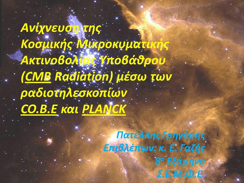 Η Αποστολή Planck  Αποτελεί μέρος του Horizon 2000 Scientific Programme Στόχοι: i.Χαρτογράφηση του CMB σε πολύ μικρότερες κλίμακες ii.Παρατήρηση του φαινομένου του βαρυτικού φακού στο CMB