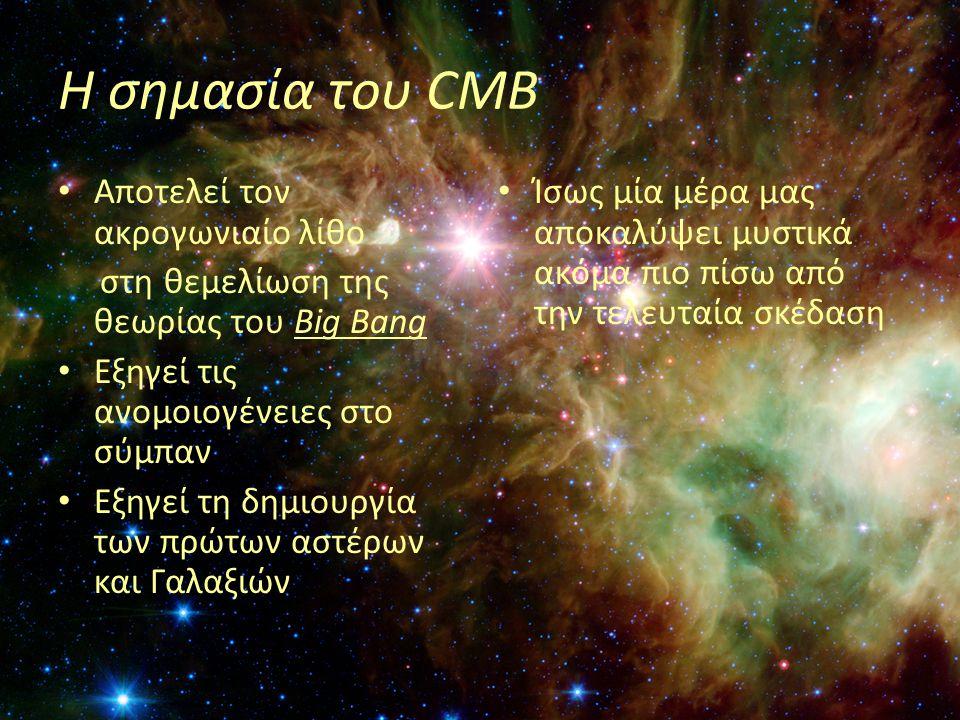 Η σημασία του CMB • Αποτελεί τον ακρογωνιαίο λίθο στη θεμελίωση της θεωρίας του Big Bang • Εξηγεί τις ανομοιογένειες στο σύμπαν • Εξηγεί τη δημιουργία