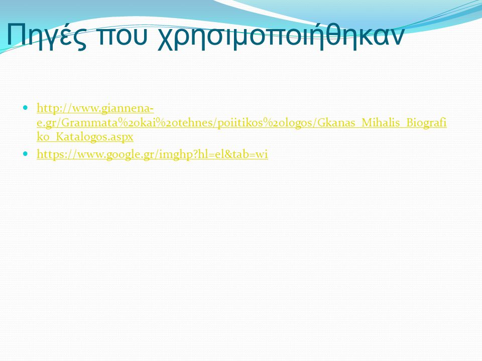 Πηγές που χρησιμοποιήθηκαν  http://www.giannena- e.gr/Grammata%20kai%20tehnes/poiitikos%20logos/Gkanas_Mihalis_Biografi ko_Katalogos.aspx http://www.giannena- e.gr/Grammata%20kai%20tehnes/poiitikos%20logos/Gkanas_Mihalis_Biografi ko_Katalogos.aspx  https://www.google.gr/imghp hl=el&tab=wi https://www.google.gr/imghp hl=el&tab=wi