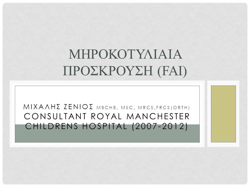 ΜΙΧΑΛΗΣ ΖΕΝΙΟΣ MBCHB, MSC, MRCS,FRCS(ORTH) CONSULTANT ROYAL MANCHESTER CHILDRENS HOSPITAL (2007-2012) ΜΗΡΟΚΟΤΥΛΙΑΙΑ ΠΡΟΣΚΡΟΥΣΗ (FAI)