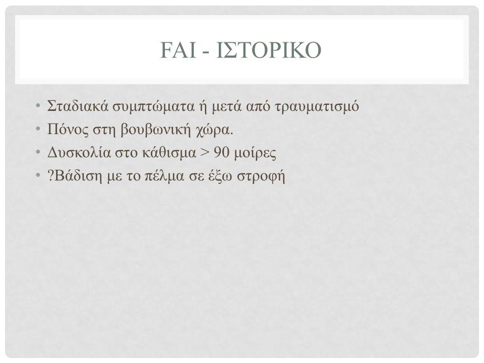 FAI - ΙΣΤΟΡΙΚΟ • Σταδιακά συμπτώματα ή μετά από τραυματισμό • Πόνος στη βουβωνική χώρα.