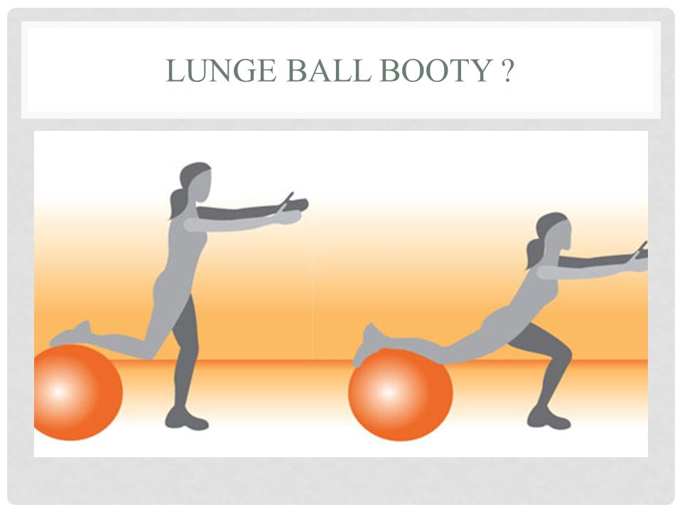 LUNGE BALL BOOTY ?