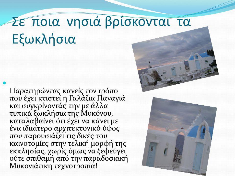 Σε ποια νησιά βρίσκονται τα Εξωκλήσια  Παρατηρώντας κανείς τον τρόπο που έχει κτιστεί η Γαλάζια Παναγιά και συγκρίνοντάς την με άλλα τυπικά ξωκλήσια της Μυκόνου, καταλαβαίνει ότι έχει να κάνει με ένα ιδιαίτερο αρχιτεκτονικό ύφος που παρουσιάζει τις δικές του καινοτομίες στην τελική μορφή της εκκλησίας, χωρίς όμως να ξεφεύγει ούτε σπιθαμή από την παραδοσιακή Μυκονιάτικη τεχνοτροπία!