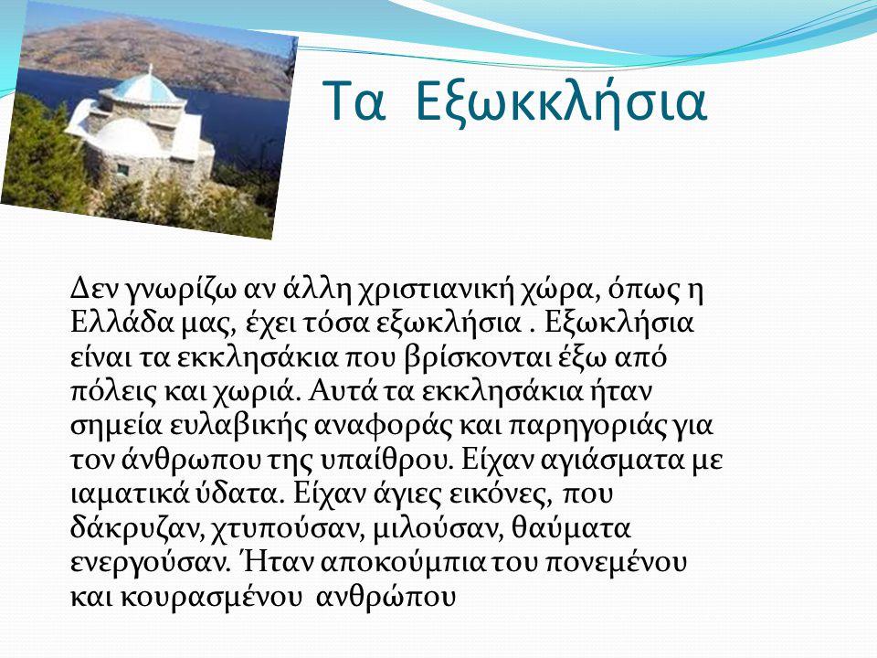 Τα Εξωκκλήσια Δεν γνωρίζω αν άλλη χριστιανική χώρα, όπως η Ελλάδα μας, έχει τόσα εξωκλήσια. Εξωκλήσια είναι τα εκκλησάκια που βρίσκονται έξω από πόλει