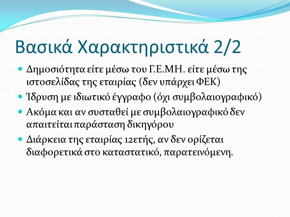 Βασικά Χαρακτηριστικά 2/2  Δημοσιότητα είτε μέσω του Γ.Ε.ΜΗ. είτε μέσω της ιστοσελίδας της εταιρίας (δεν υπάρχει ΦΕΚ)  Ίδρυση με ιδιωτικό έγγραφο (ό