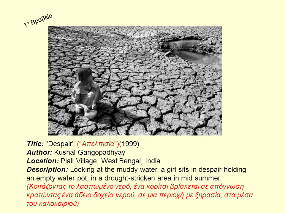 Title: Despair ( Απελπισία )(1999) Author: Kushal Gangopadhyay Location: Piali Village, West Bengal, India Description: Looking at the muddy water, a girl sits in despair holding an empty water pot, in a drought-stricken area in mid summer.