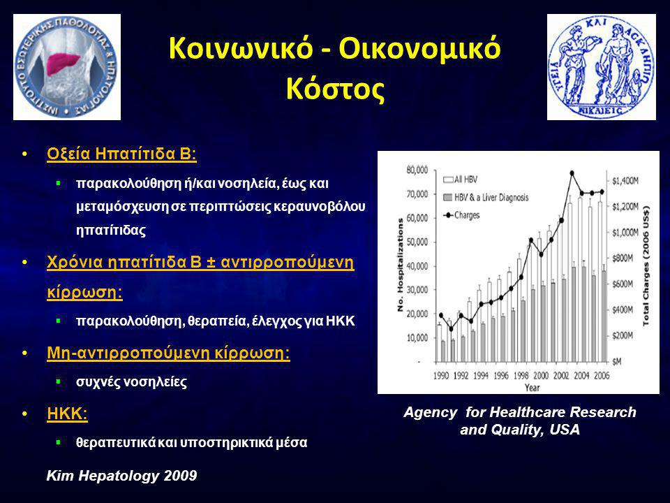 Κοινωνικό - Οικονομικό Κόστος •Οξεία Ηπατίτιδα Β:  παρακολούθηση ή/και νοσηλεία, έως και μεταμόσχευση σε περιπτώσεις κεραυνοβόλου ηπατίτιδας •Χρόνια ηπατίτιδα Β ± αντιρροπούμενη κίρρωση:  παρακολούθηση, θεραπεία, έλεγχος για ΗΚΚ •Μη-αντιρροπούμενη κίρρωση:  συχνές νοσηλείες •ΗΚΚ:  θεραπευτικά και υποστηρικτικά μέσα Kim Hepatology 2009 Agency for Healthcare Research and Quality, USA
