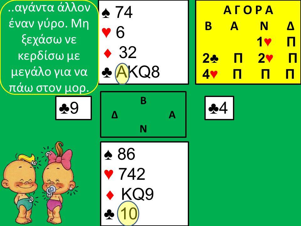 ♠ 86 ♥ 742  KQ9 ♣ 10 ♠ 74 ♥ 6  32 ♣ AKQ8 ♣9♣9 Β Δ Α Ν ♣4♣4..αγάντα άλλον έναν γύρο.