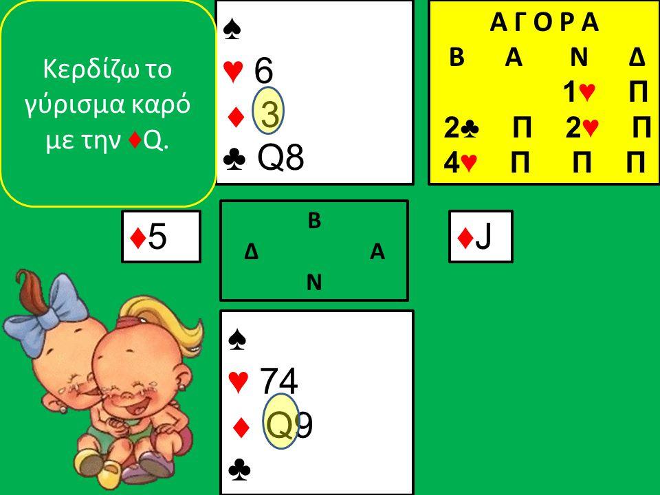 ♠ ♥ 74  Q9 ♣ ♠ ♥ 6  3 ♣ Q8 ♦5♦5 Β Δ Α Ν ♦J♦J Κερδίζω το γύρισμα καρό με την ♦ Q.