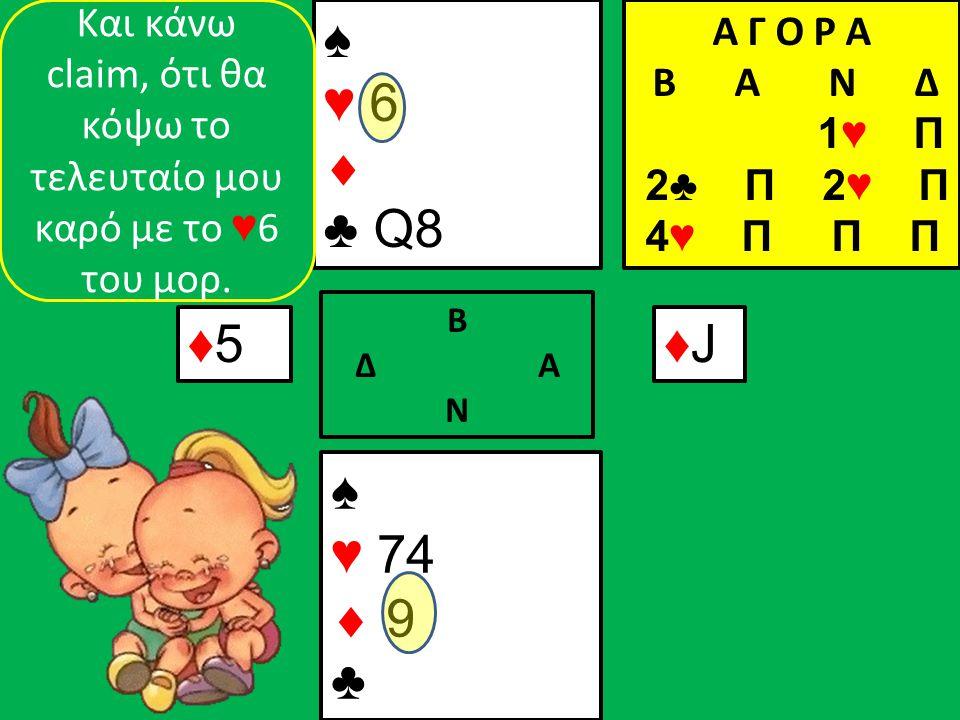 ♠ ♥ 74  9 ♣ ♠ ♥ 6  ♣ Q8 ♦5♦5 Β Δ Α Ν ♦J♦J Και κάνω claim, ότι θα κόψω το τελευταίο μου καρό με το ♥ 6 του μορ.