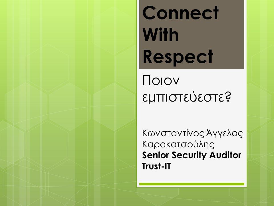 Κωνσταντίνος Άγγελος Καρακατσούλης Senior Security Auditor Trust-IT Ποιον εμπιστεύεστε? Connect With Respect