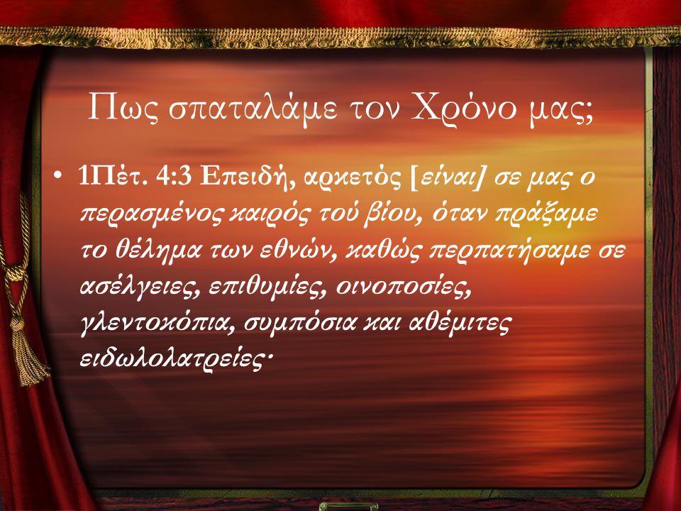 Πως σπαταλάμε τον Χρόνο μας; •1Πέτ. 4:3 Επειδή, αρκετός [είναι] σε μας ο περασμένος καιρός τού βίου, όταν πράξαμε το θέλημα των εθνών, καθώς περπατήσα