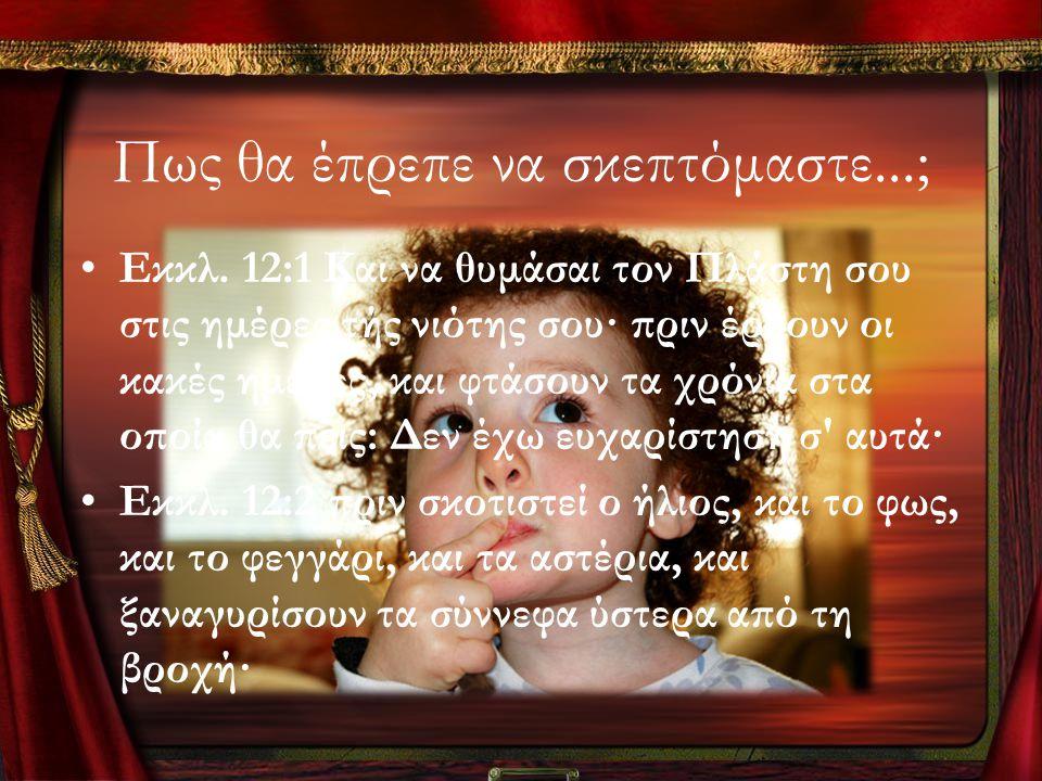 Πως θα έπρεπε να σκεπτόμαστε...; •Εκκλ. 12:1 Και να θυμάσαι τον Πλάστη σου στις ημέρες τής νιότης σου· πριν έρθουν οι κακές ημέρες, και φτάσουν τα χρό