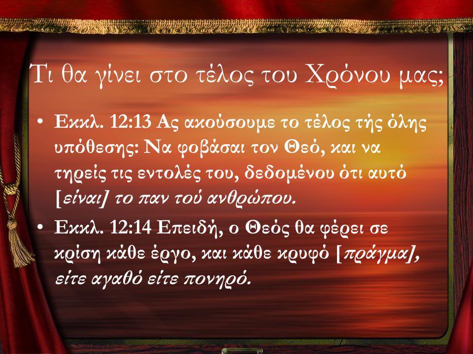 Τι θα γίνει στο τέλος του Χρόνου μας; •Εκκλ. 12:13 Ας ακούσουμε το τέλος τής όλης υπόθεσης: Να φοβάσαι τον Θεό, και να τηρείς τις εντολές του, δεδομέν