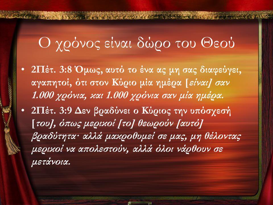 Ο χρόνος είναι δώρο του Θεού •2Πέτ. 3:8 Όμως, αυτό το ένα ας μη σας διαφεύγει, αγαπητοί, ότι στον Κύριο μία ημέρα [είναι] σαν 1.000 χρόνια, και 1.000