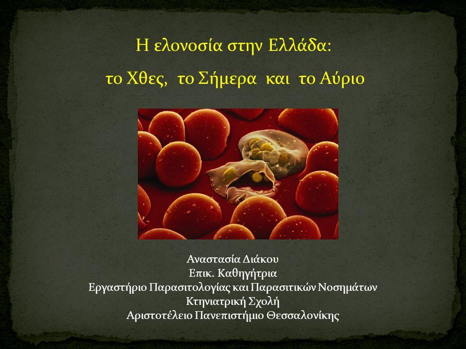 Η ελονοσία στην Ελλάδα: το Χθες, το Σήμερα και το Αύριο Αναστασία Διάκου Επικ. Καθηγήτρια Εργαστήριο Παρασιτολογίας και Παρασιτικών Νοσημάτων Κτηνιατρ