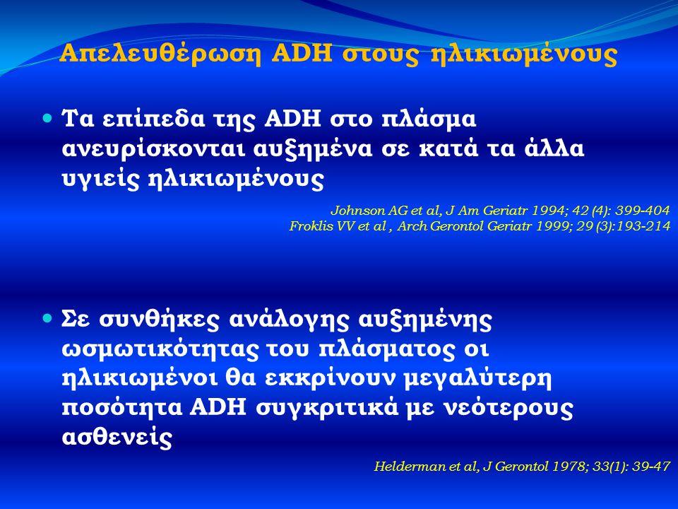 Απελευθέρωση ADH στους ηλικιωμένους  Τα επίπεδα της ADH στο πλάσμα ανευρίσκονται αυξημένα σε κατά τα άλλα υγιείς ηλικιωμένους  Σε συνθήκες ανάλογης αυξημένης ωσμωτικότητας του πλάσματος οι ηλικιωμένοι θα εκκρίνουν μεγαλύτερη ποσότητα ADH συγκριτικά με νεότερους ασθενείς Helderman et al, J Gerontol 1978; 33(1): 39-47 Johnson AG et al, J Am Geriatr 1994; 42 (4): 399-404 Froklis VV et al, Arch Gerontol Geriatr 1999; 29 (3):193-214