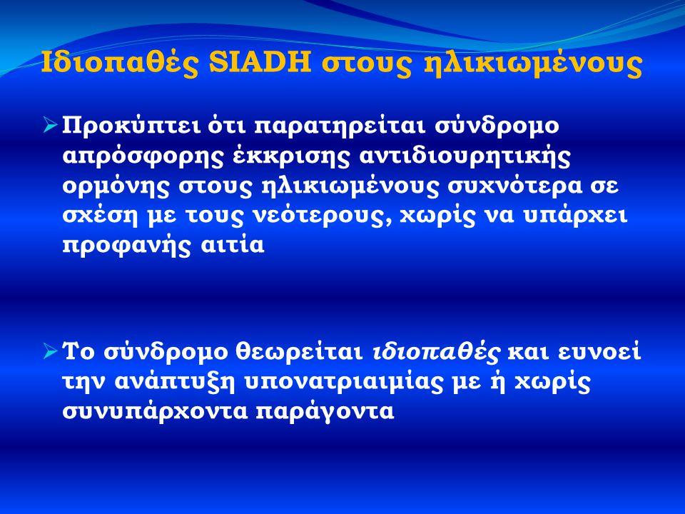 Ιδιοπαθές SIADH στους ηλικιωμένους  Προκύπτει ότι παρατηρείται σύνδρομο απρόσφορης έκκρισης αντιδιουρητικής ορμόνης στους ηλικιωμένους συχνότερα σε σχέση με τους νεότερους, χωρίς να υπάρχει προφανής αιτία  Το σύνδρομο θεωρείται ιδιοπαθές και ευνοεί την ανάπτυξη υπονατριαιμίας με ή χωρίς συνυπάρχοντα παράγοντα